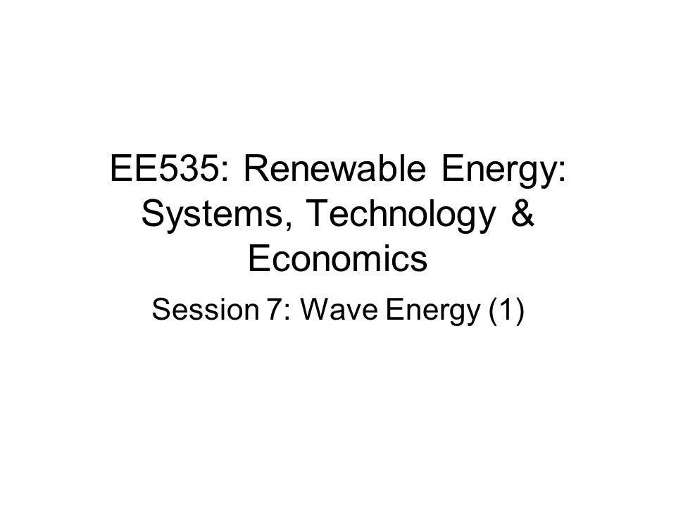 EE535: Renewable Energy: Systems, Technology & Economics Session 7: Wave Energy (1)