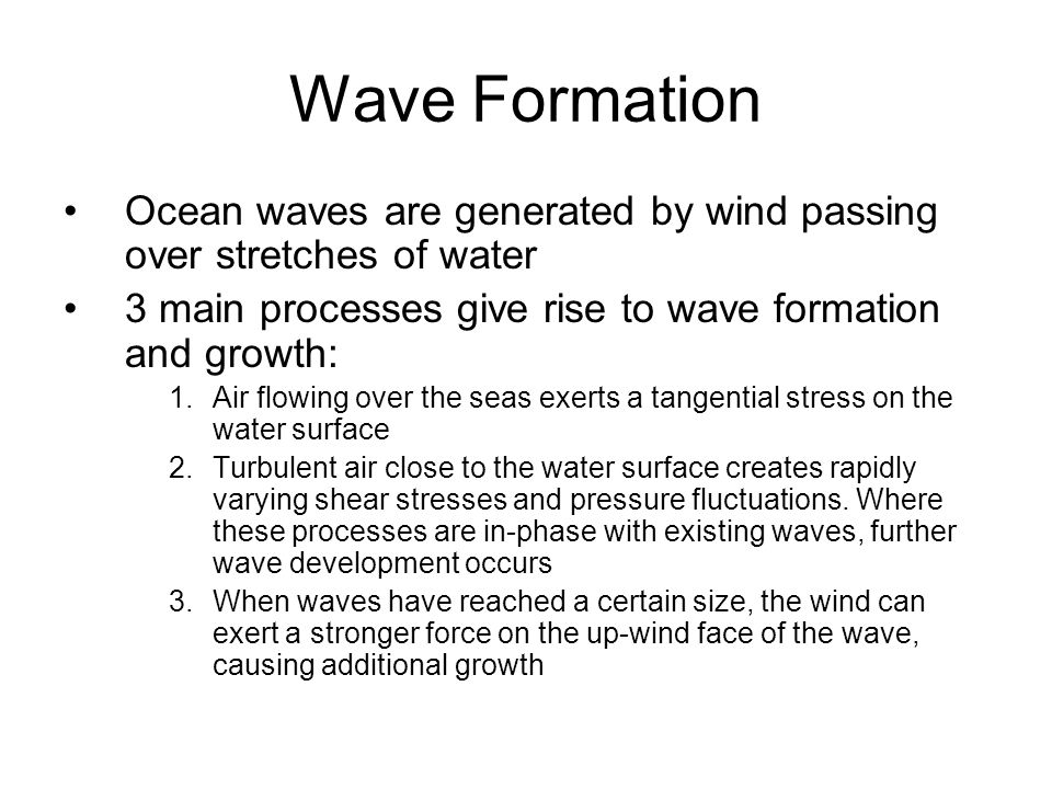 Wave Formation Ocean waves are generated by wind passing over stretches of water 3 main processes give rise to wave formation and growth: 1.Air flowing over the seas exerts a tangential stress on the water surface 2.Turbulent air close to the water surface creates rapidly varying shear stresses and pressure fluctuations.