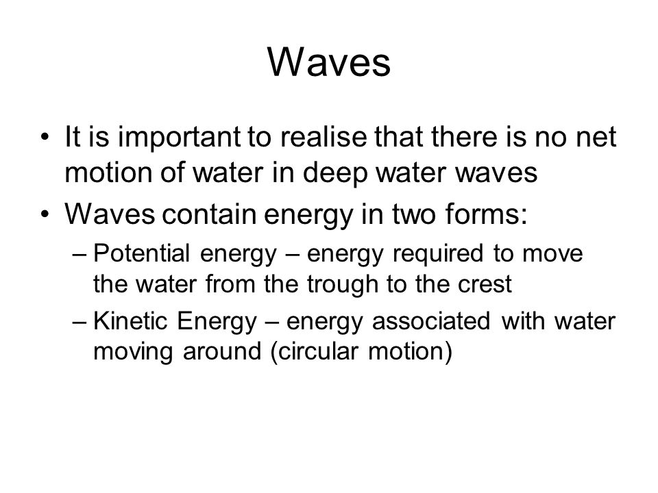 Waves It is important to realise that there is no net motion of water in deep water waves Waves contain energy in two forms: –Potential energy – energy required to move the water from the trough to the crest –Kinetic Energy – energy associated with water moving around (circular motion)