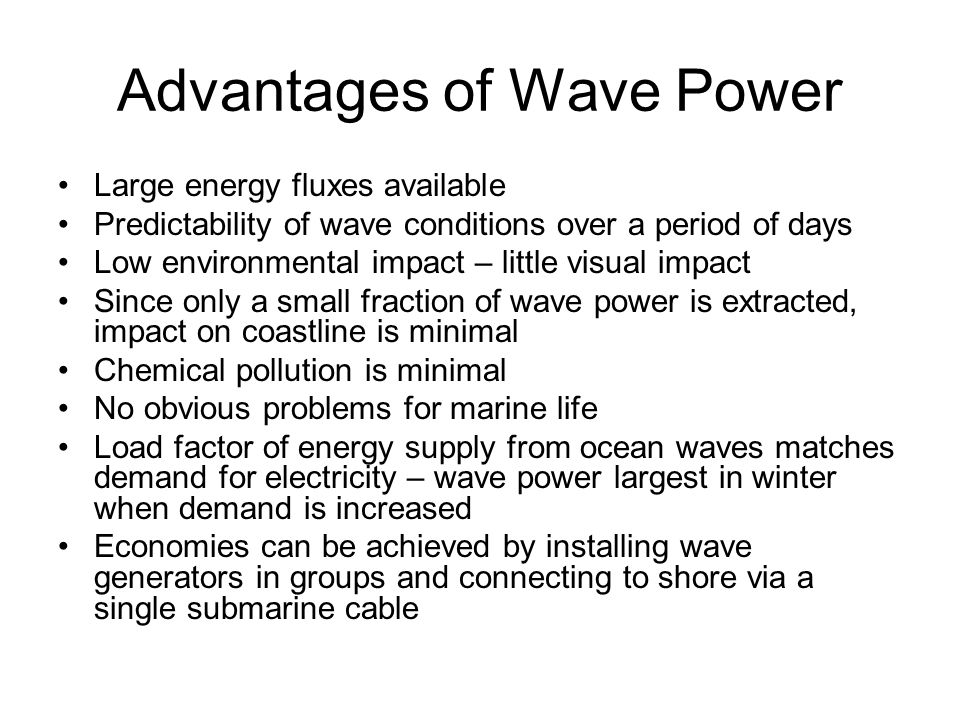 Advantages of Wave Power Large energy fluxes available Predictability of wave conditions over a period of days Low environmental impact – little visual impact Since only a small fraction of wave power is extracted, impact on coastline is minimal Chemical pollution is minimal No obvious problems for marine life Load factor of energy supply from ocean waves matches demand for electricity – wave power largest in winter when demand is increased Economies can be achieved by installing wave generators in groups and connecting to shore via a single submarine cable