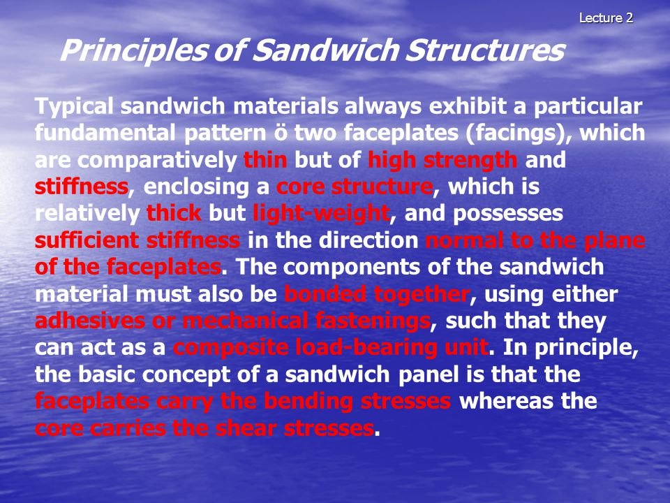 Lecture 2 Principles of Sandwich Structures Typical sandwich materials always exhibit a particular fundamental pattern ö two faceplates (facings), whi