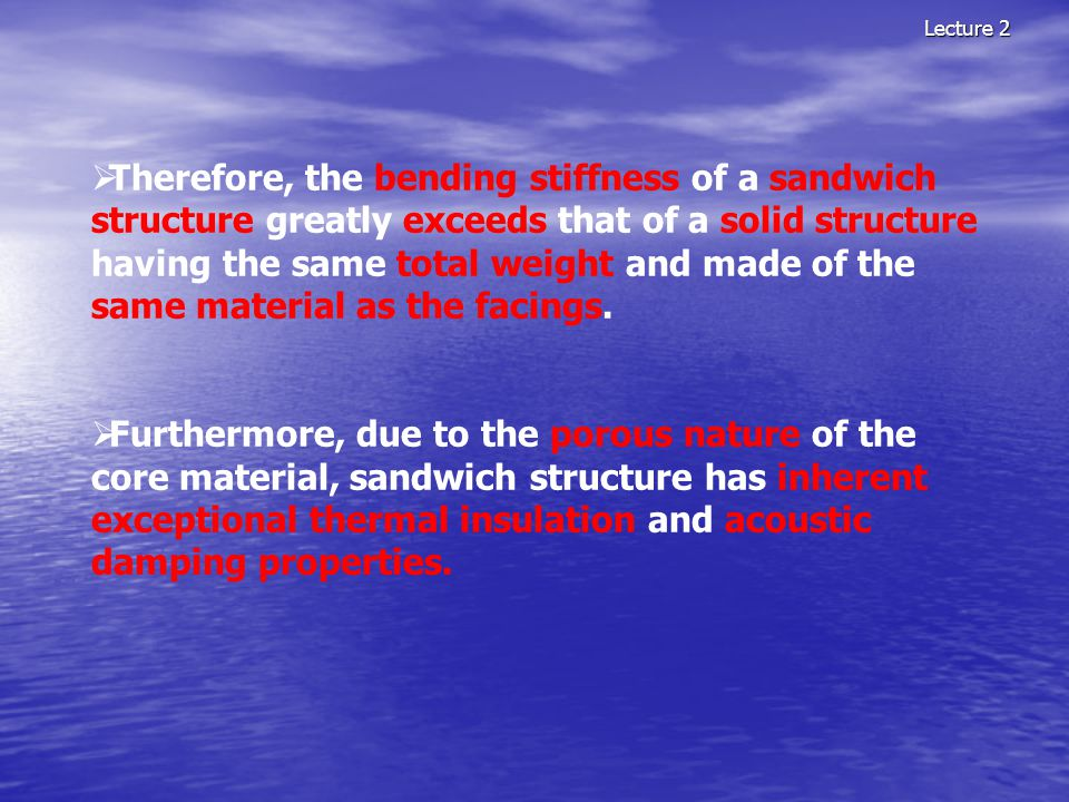 Lecture 2  Therefore, the bending stiffness of a sandwich structure greatly exceeds that of a solid structure having the same total weight and made o