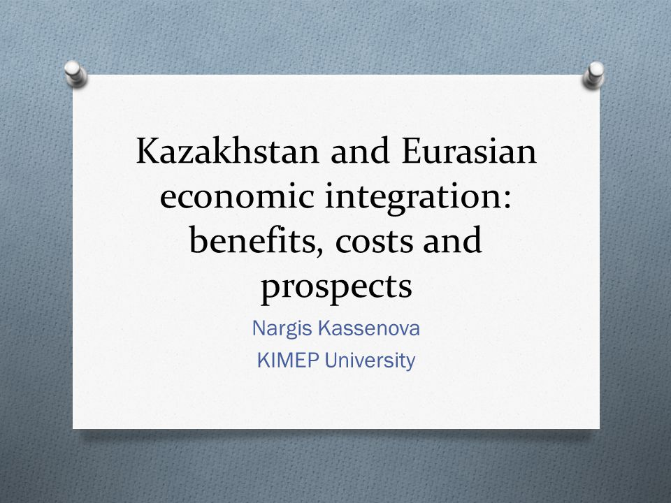 Kazakhstan and Eurasian economic integration: benefits, costs and prospects Nargis Kassenova KIMEP University