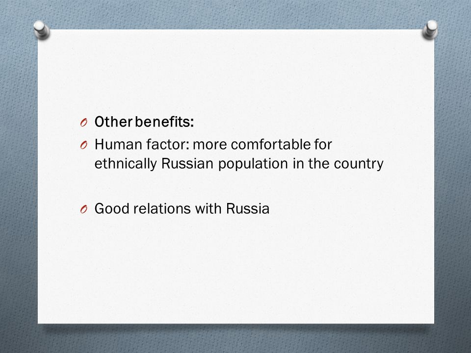 O Other benefits: O Human factor: more comfortable for ethnically Russian population in the country O Good relations with Russia