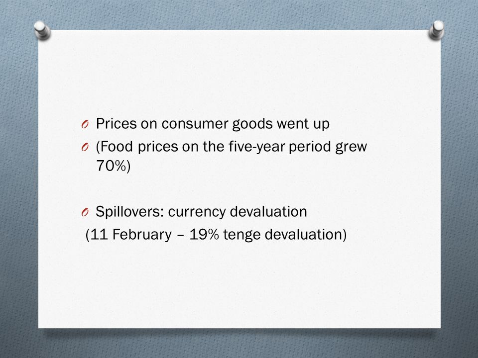 O Prices on consumer goods went up O (Food prices on the five-year period grew 70%) O Spillovers: currency devaluation (11 February – 19% tenge devaluation)