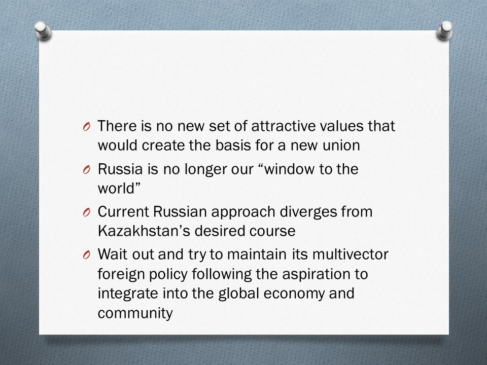 O There is no new set of attractive values that would create the basis for a new union O Russia is no longer our window to the world O Current Russian approach diverges from Kazakhstan's desired course O Wait out and try to maintain its multivector foreign policy following the aspiration to integrate into the global economy and community