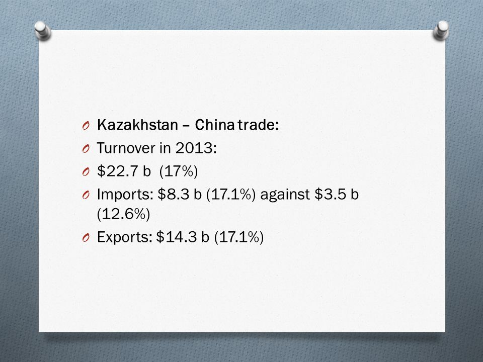 O Kazakhstan – China trade: O Turnover in 2013: O $22.7 b (17%) O Imports: $8.3 b (17.1%) against $3.5 b (12.6%) O Exports: $14.3 b (17.1%)