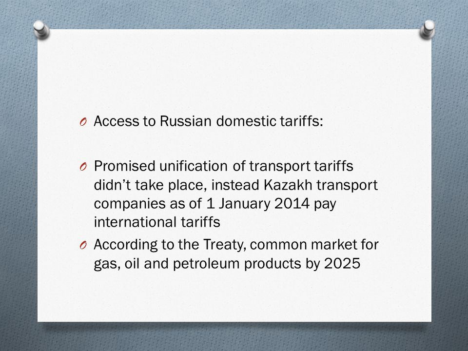 O Access to Russian domestic tariffs: O Promised unification of transport tariffs didn't take place, instead Kazakh transport companies as of 1 January 2014 pay international tariffs O According to the Treaty, common market for gas, oil and petroleum products by 2025