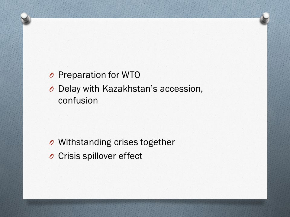 O Preparation for WTO O Delay with Kazakhstan's accession, confusion O Withstanding crises together O Crisis spillover effect