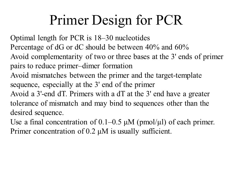 Primer Design for PCR Optimal length for PCR is 18–30 nucleotides Percentage of dG or dC should be between 40% and 60% Avoid complementarity of two or three bases at the 3 ends of primer pairs to reduce primer–dimer formation Avoid mismatches between the primer and the target-template sequence, especially at the 3 end of the primer Avoid a 3 -end dT.
