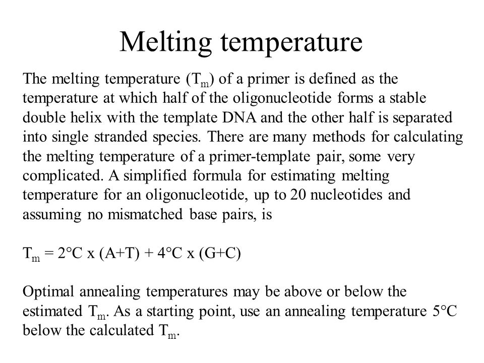 Melting temperature The melting temperature (T m ) of a primer is defined as the temperature at which half of the oligonucleotide forms a stable double helix with the template DNA and the other half is separated into single stranded species.