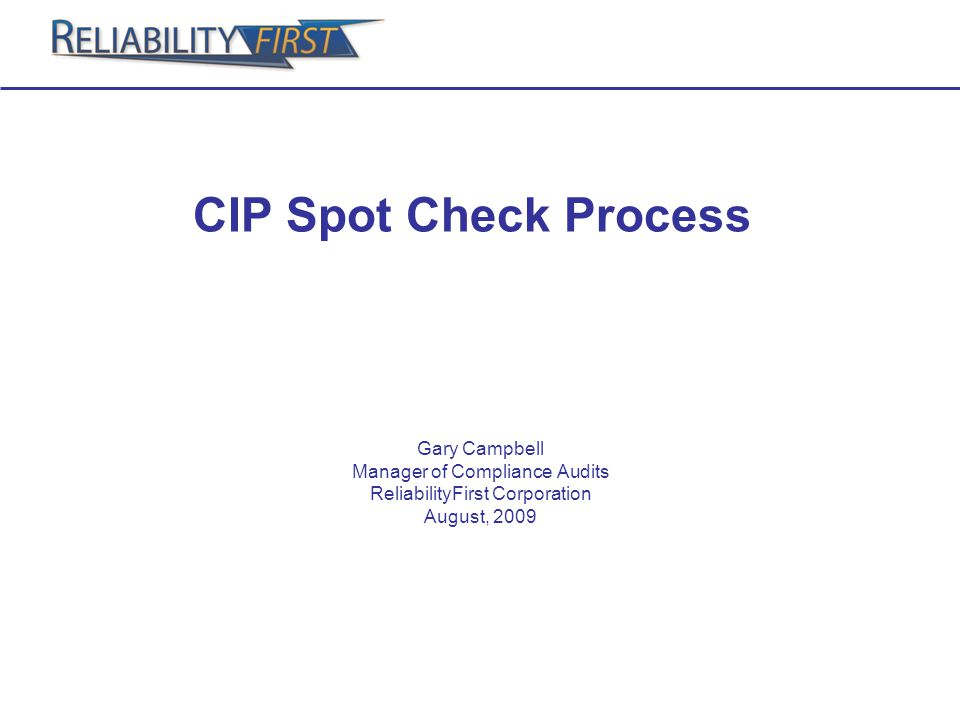 CIP Spot Check Process Gary Campbell Manager of Compliance Audits ReliabilityFirst Corporation August, 2009