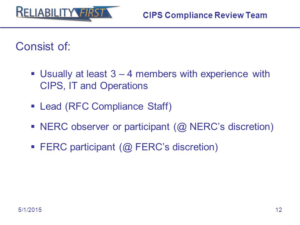 5/1/201512 CIPS Compliance Review Team Consist of:  Usually at least 3 – 4 members with experience with CIPS, IT and Operations  Lead (RFC Compliance Staff)  NERC observer or participant (@ NERC's discretion)  FERC participant (@ FERC's discretion)