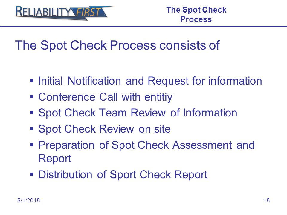 5/1/201515 The Spot Check Process The Spot Check Process consists of  Initial Notification and Request for information  Conference Call with entitiy  Spot Check Team Review of Information  Spot Check Review on site  Preparation of Spot Check Assessment and Report  Distribution of Sport Check Report T