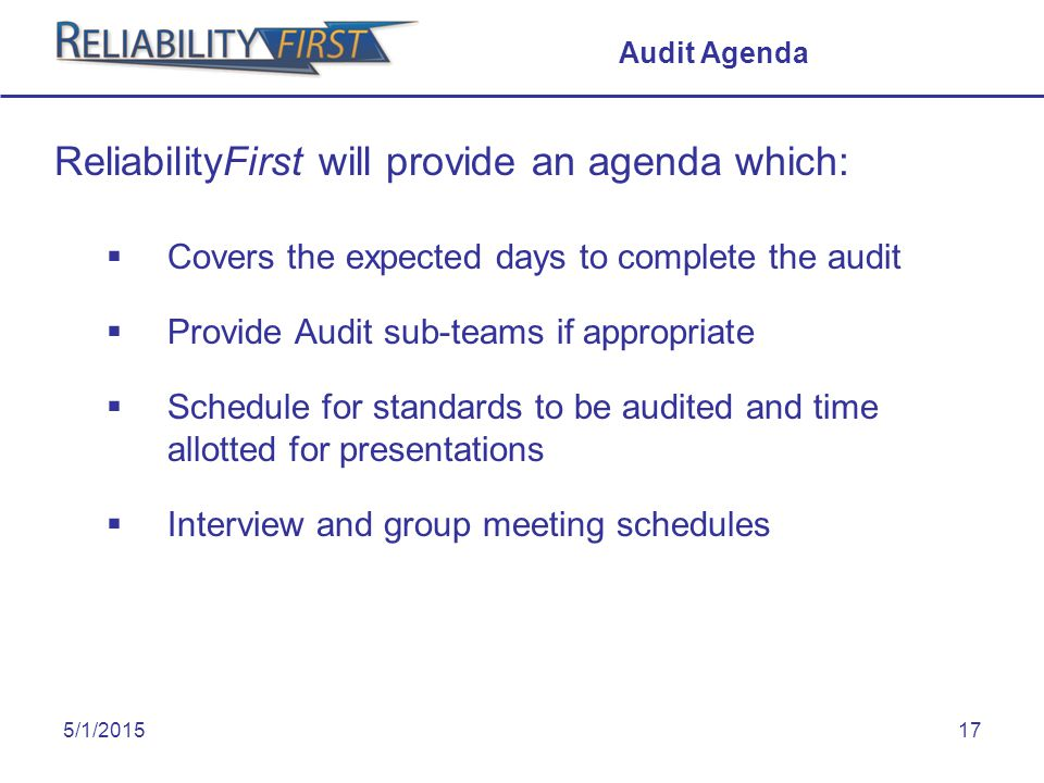 5/1/201517 Audit Agenda ReliabilityFirst will provide an agenda which:  Covers the expected days to complete the audit  Provide Audit sub-teams if appropriate  Schedule for standards to be audited and time allotted for presentations  Interview and group meeting schedules