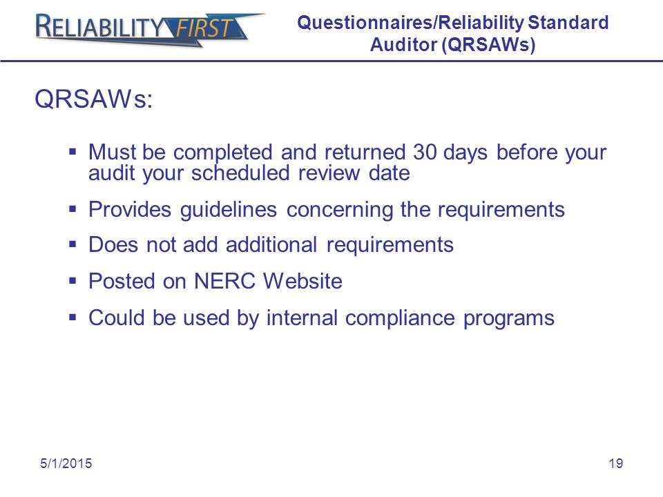 5/1/201519 Questionnaires/Reliability Standard Auditor (QRSAWs) QRSAWs:  Must be completed and returned 30 days before your audit your scheduled review date  Provides guidelines concerning the requirements  Does not add additional requirements  Posted on NERC Website  Could be used by internal compliance programs