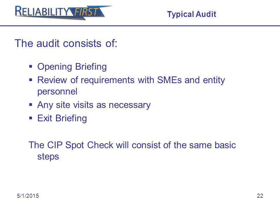 5/1/201522 Typical Audit The audit consists of:  Opening Briefing  Review of requirements with SMEs and entity personnel  Any site visits as necessary  Exit Briefing The CIP Spot Check will consist of the same basic steps