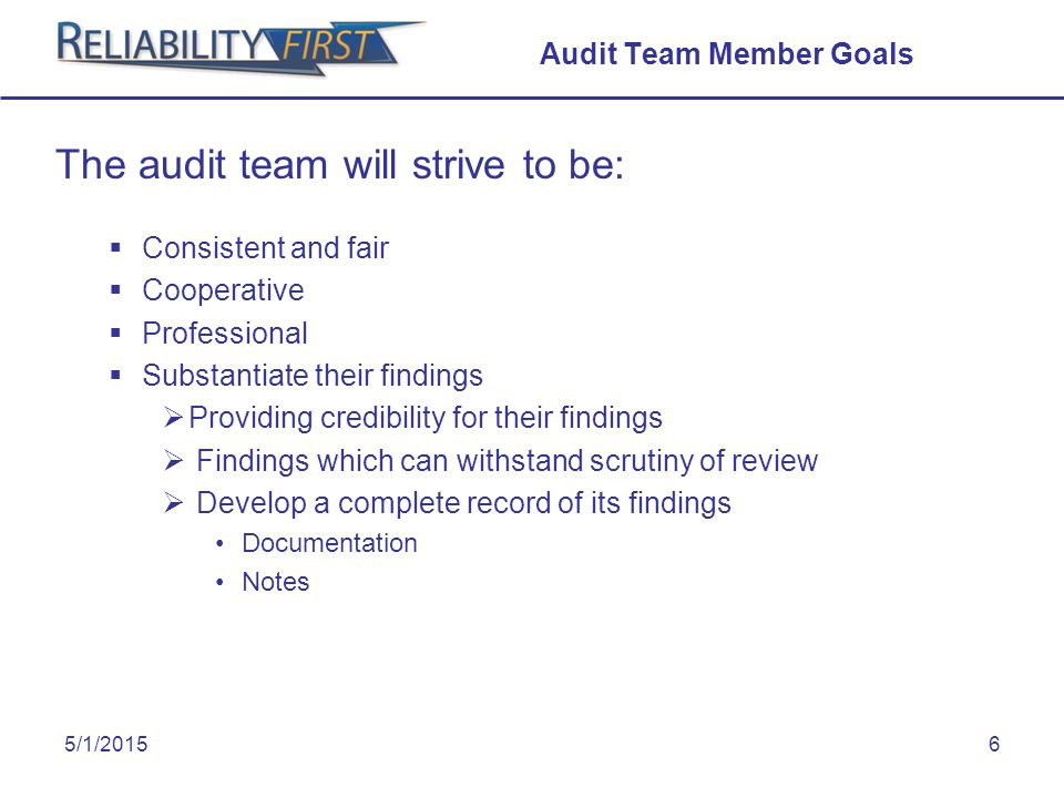 5/1/20156 Audit Team Member Goals The audit team will strive to be:  Consistent and fair  Cooperative  Professional  Substantiate their findings  Providing credibility for their findings  Findings which can withstand scrutiny of review  Develop a complete record of its findings Documentation Notes