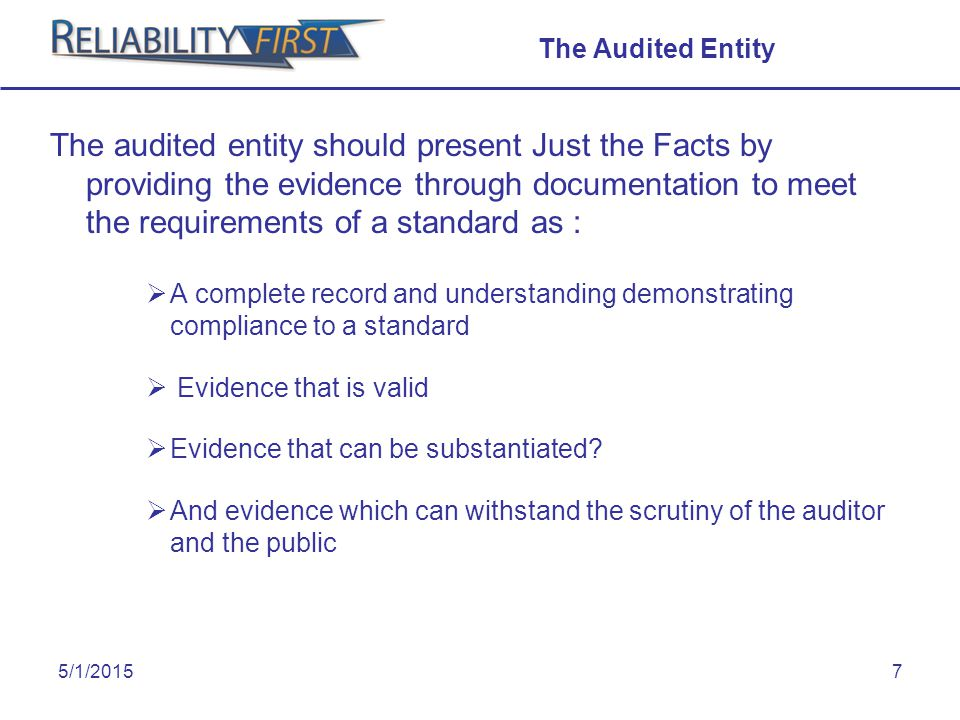 5/1/20157 The Audited Entity The audited entity should present Just the Facts by providing the evidence through documentation to meet the requirements of a standard as :  A complete record and understanding demonstrating compliance to a standard  Evidence that is valid  Evidence that can be substantiated.