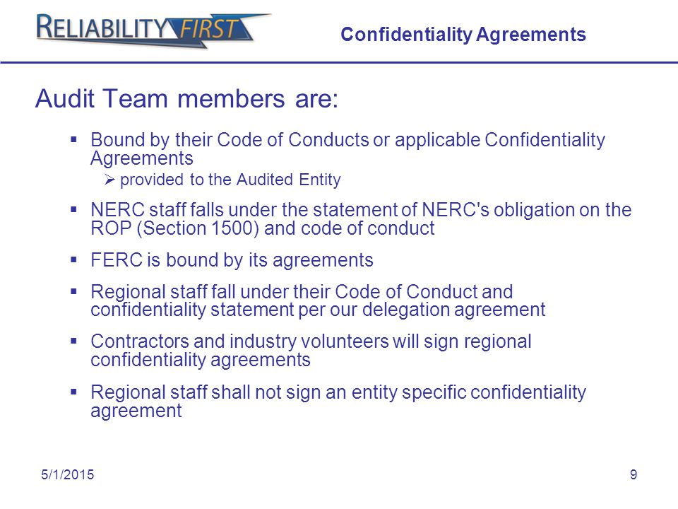 5/1/20159 Confidentiality Agreements Audit Team members are:  Bound by their Code of Conducts or applicable Confidentiality Agreements  provided to the Audited Entity  NERC staff falls under the statement of NERC s obligation on the ROP (Section 1500) and code of conduct  FERC is bound by its agreements  Regional staff fall under their Code of Conduct and confidentiality statement per our delegation agreement  Contractors and industry volunteers will sign regional confidentiality agreements  Regional staff shall not sign an entity specific confidentiality agreement
