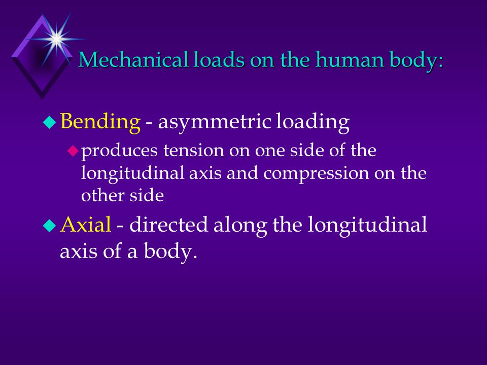 Mechanical loads on the human body: u Bending - asymmetric loading u produces tension on one side of the longitudinal axis and compression on the othe