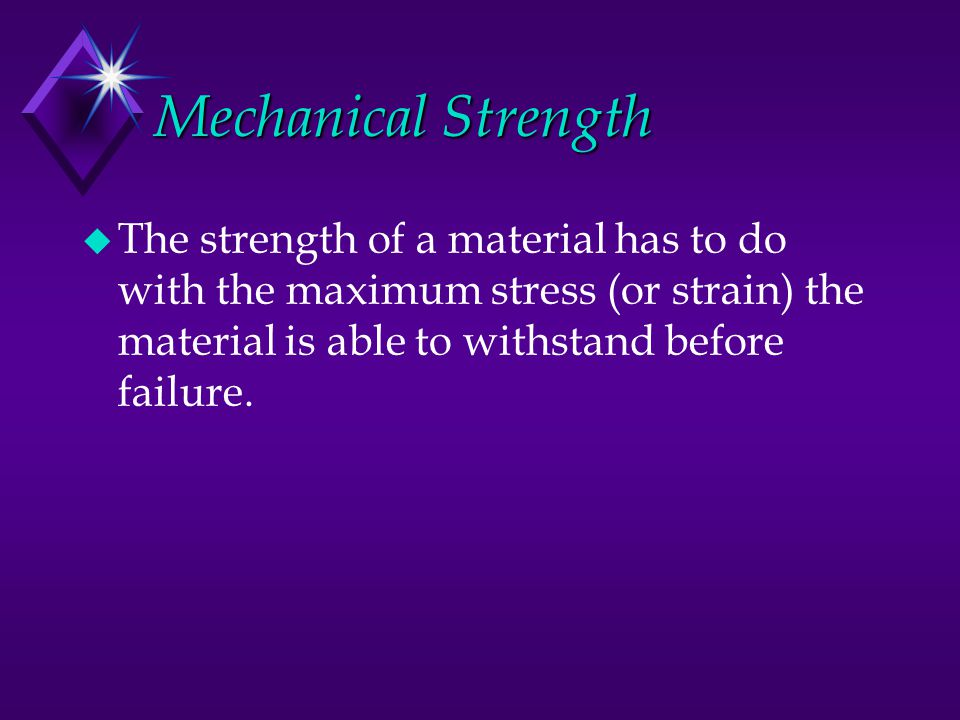 Mechanical Strength u The strength of a material has to do with the maximum stress (or strain) the material is able to withstand before failure.