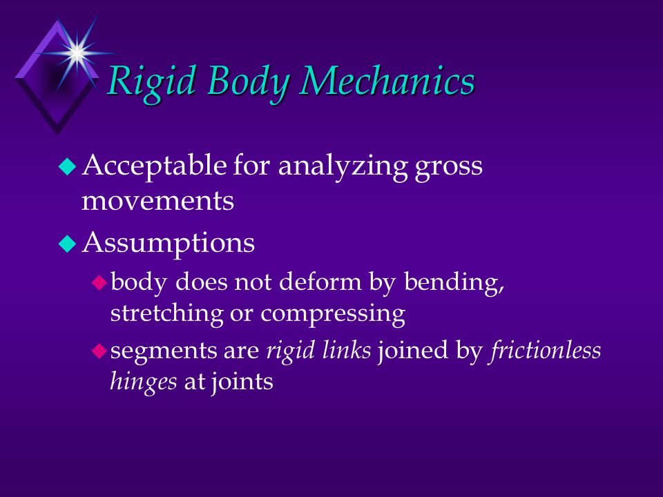 Rigid Body Mechanics u Acceptable for analyzing gross movements u Assumptions u body does not deform by bending, stretching or compressing u segments