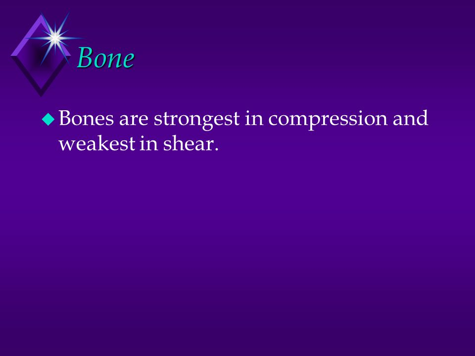 Bone u Bones are strongest in compression and weakest in shear.
