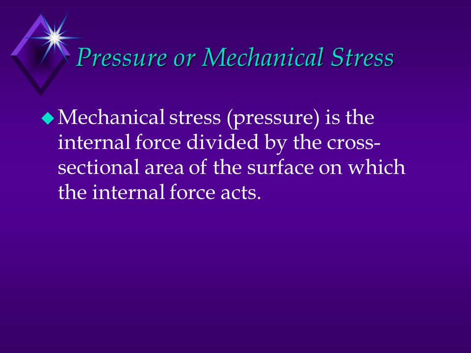 Pressure or Mechanical Stress u Mechanical stress (pressure) is the internal force divided by the cross- sectional area of the surface on which the in