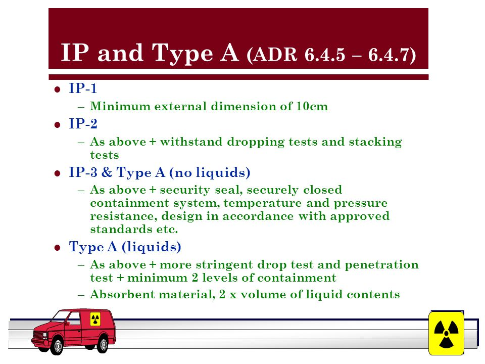 YOUR LOGO HERE IP and Type A (ADR 6.4.5 – 6.4.7) l IP-1 – Minimum external dimension of 10cm l IP-2 – As above + withstand dropping tests and stacking tests l IP-3 & Type A (no liquids) – As above + security seal, securely closed containment system, temperature and pressure resistance, design in accordance with approved standards etc.