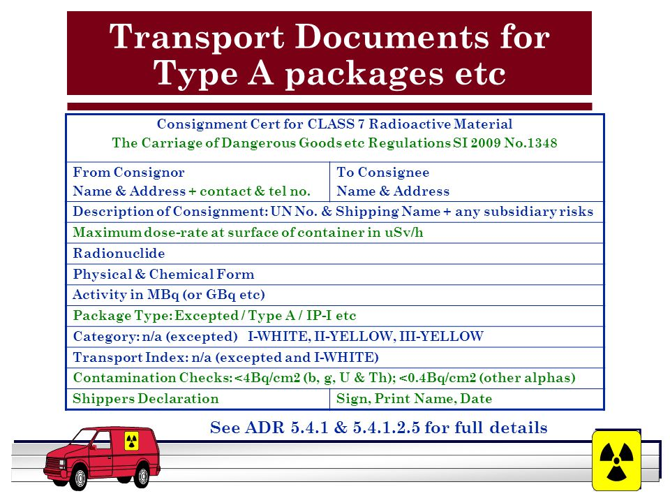 YOUR LOGO HERE Transport Documents for Type A packages etc See ADR 5.4.1 & 5.4.1.2.5 for full details Consignment Cert for CLASS 7 Radioactive Material The Carriage of Dangerous Goods etc Regulations SI 2009 No.1348 From Consignor Name & Address + contact & tel no.