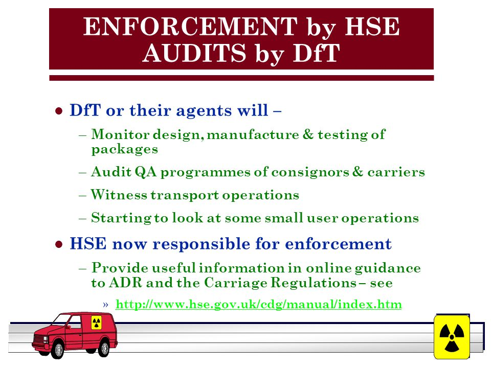 YOUR LOGO HERE ENFORCEMENT by HSE AUDITS by DfT l DfT or their agents will – – Monitor design, manufacture & testing of packages – Audit QA programmes of consignors & carriers – Witness transport operations – Starting to look at some small user operations l HSE now responsible for enforcement – Provide useful information in online guidance to ADR and the Carriage Regulations – see » http://www.hse.gov.uk/cdg/manual/index.htm http://www.hse.gov.uk/cdg/manual/index.htm