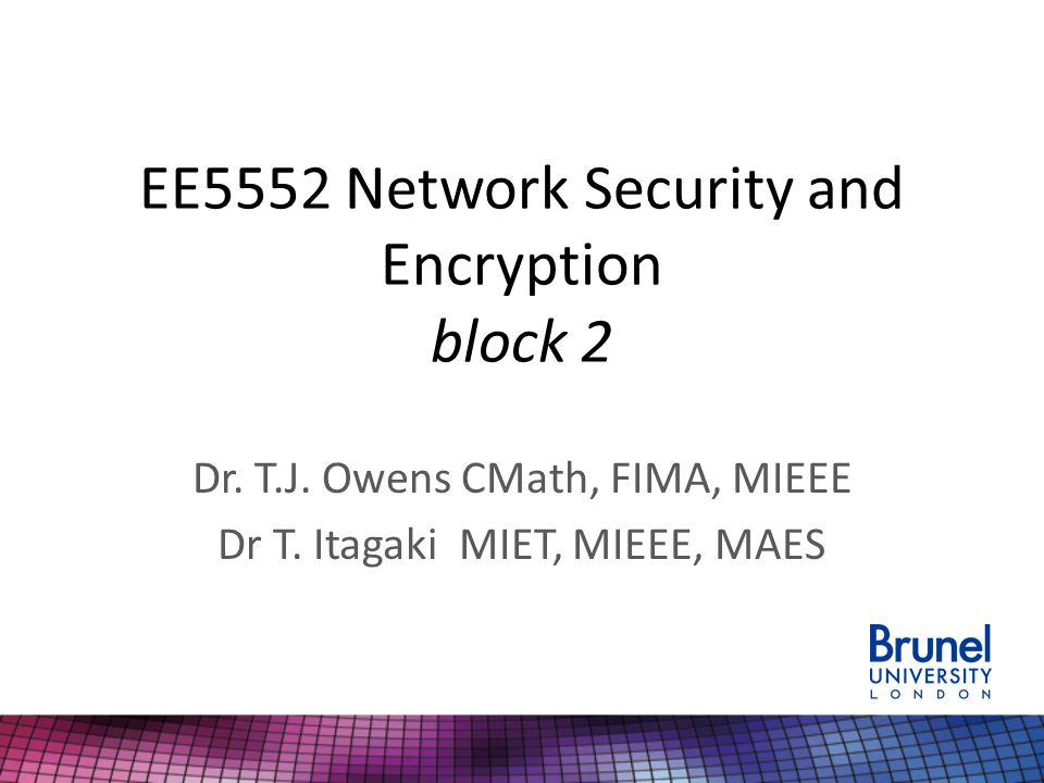 EE5552 Network Security and Encryption block 2 Dr. T.J. Owens CMath, FIMA, MIEEE Dr T. Itagaki MIET, MIEEE, MAES