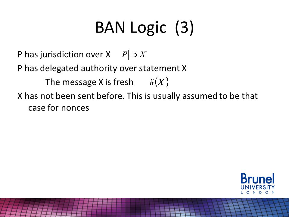BAN Logic (3) P has jurisdiction over X P has delegated authority over statement X The message X is fresh X has not been sent before.