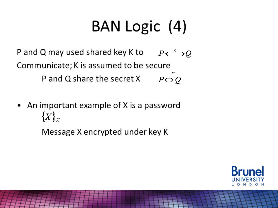 BAN Logic (4) P and Q may used shared key K to Communicate; K is assumed to be secure P and Q share the secret X An important example of X is a passwo