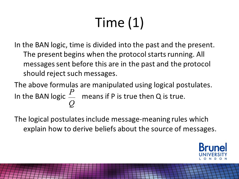 Time (1) In the BAN logic, time is divided into the past and the present. The present begins when the protocol starts running. All messages sent befor