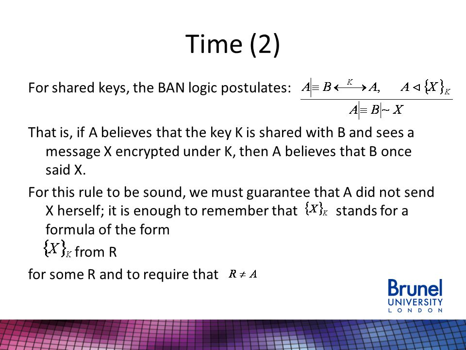 Time (2) For shared keys, the BAN logic postulates: That is, if A believes that the key K is shared with B and sees a message X encrypted under K, then A believes that B once said X.