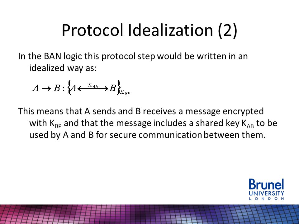 Protocol Idealization (2) In the BAN logic this protocol step would be written in an idealized way as: This means that A sends and B receives a message encrypted with K BP and that the message includes a shared key K AB to be used by A and B for secure communication between them.