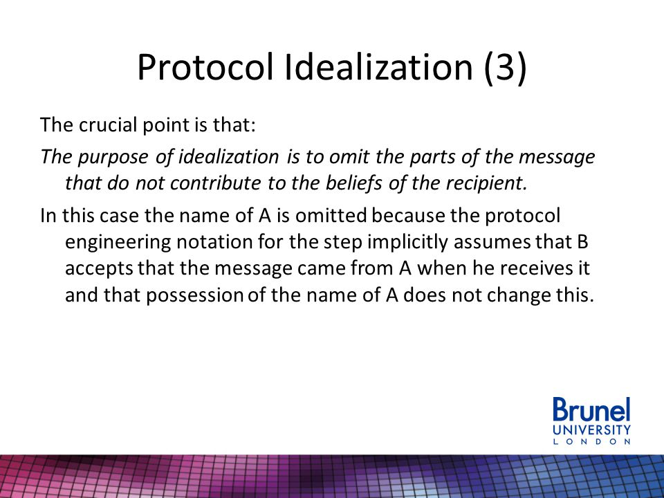 Protocol Idealization (3) The crucial point is that: The purpose of idealization is to omit the parts of the message that do not contribute to the beliefs of the recipient.