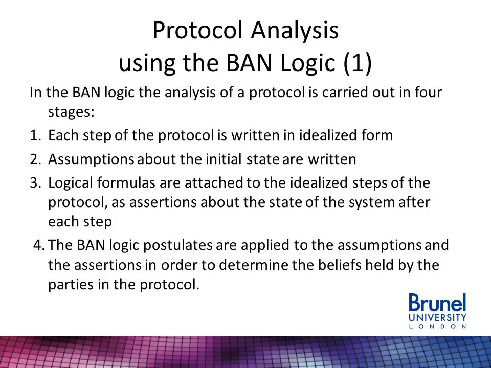 Protocol Analysis using the BAN Logic (1) In the BAN logic the analysis of a protocol is carried out in four stages: 1.Each step of the protocol is written in idealized form 2.Assumptions about the initial state are written 3.Logical formulas are attached to the idealized steps of the protocol, as assertions about the state of the system after each step 4.The BAN logic postulates are applied to the assumptions and the assertions in order to determine the beliefs held by the parties in the protocol.