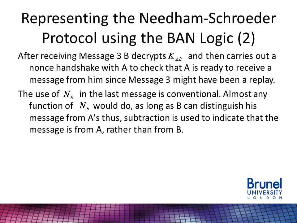 Representing the Needham-Schroeder Protocol using the BAN Logic (2) After receiving Message 3 B decrypts and then carries out a nonce handshake with A to check that A is ready to receive a message from him since Message 3 might have been a replay.