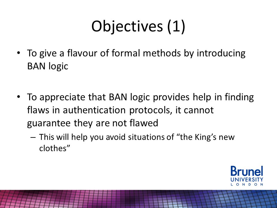 Objectives (1) To give a flavour of formal methods by introducing BAN logic To appreciate that BAN logic provides help in finding flaws in authentication protocols, it cannot guarantee they are not flawed – This will help you avoid situations of the King's new clothes
