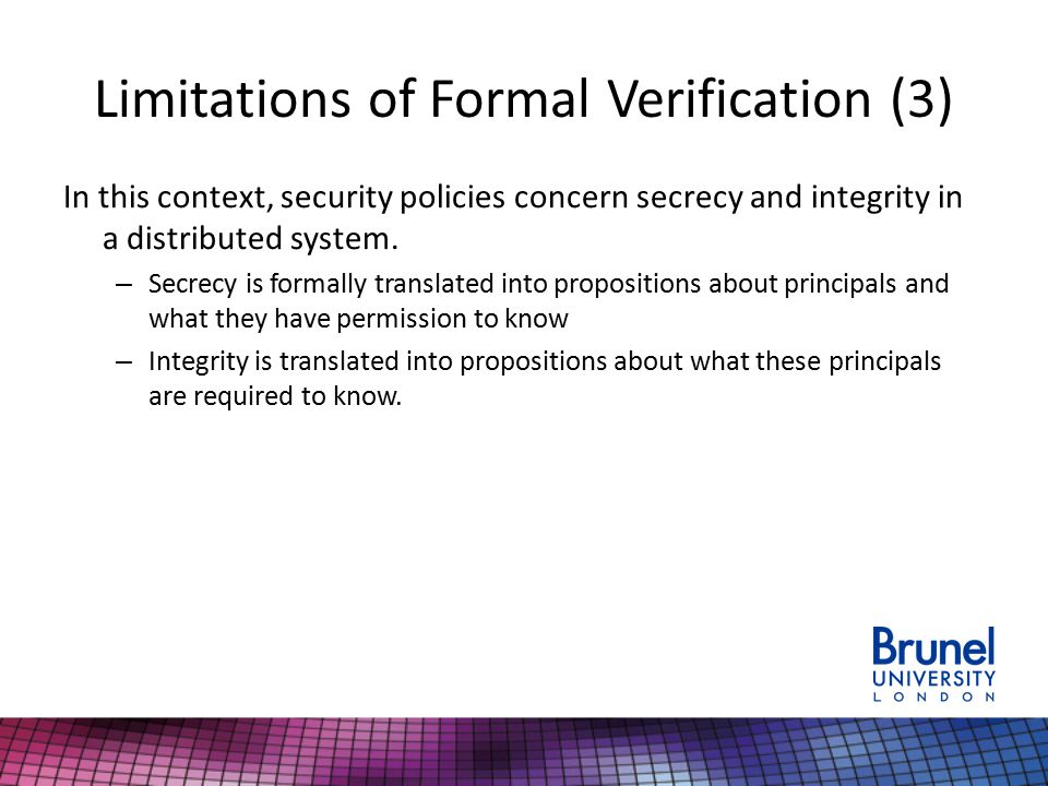 Limitations of Formal Verification (3) In this context, security policies concern secrecy and integrity in a distributed system.