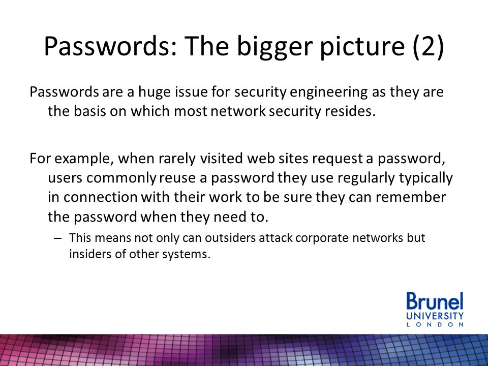 Passwords: The bigger picture (2) Passwords are a huge issue for security engineering as they are the basis on which most network security resides.