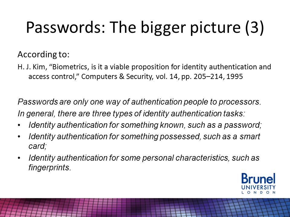"""Passwords: The bigger picture (3) According to: H. J. Kim, """"Biometrics, is it a viable proposition for identity authentication and access control,"""" Co"""