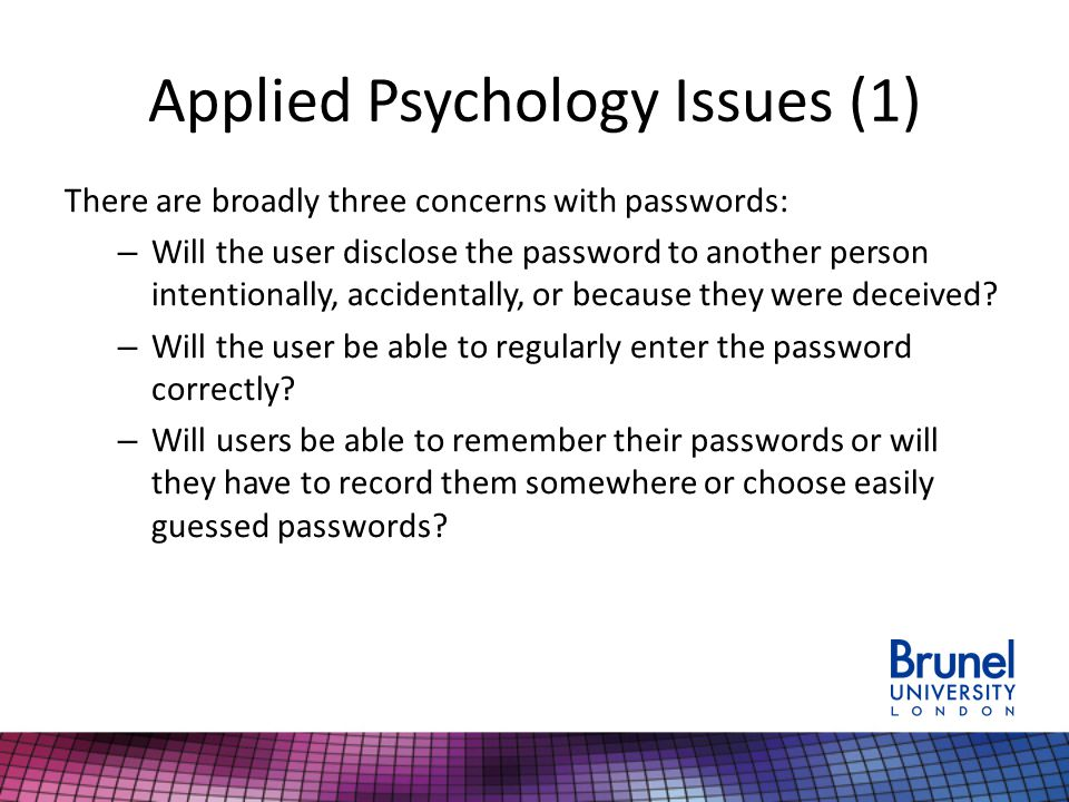 Applied Psychology Issues (1) There are broadly three concerns with passwords: – Will the user disclose the password to another person intentionally, accidentally, or because they were deceived.