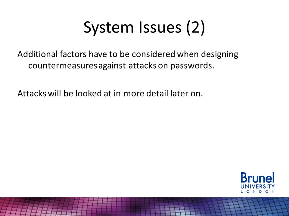 System Issues (2) Additional factors have to be considered when designing countermeasures against attacks on passwords. Attacks will be looked at in m