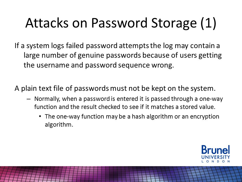 Attacks on Password Storage (1) If a system logs failed password attempts the log may contain a large number of genuine passwords because of users getting the username and password sequence wrong.