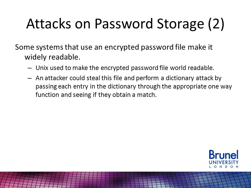 Attacks on Password Storage (2) Some systems that use an encrypted password file make it widely readable. – Unix used to make the encrypted password f