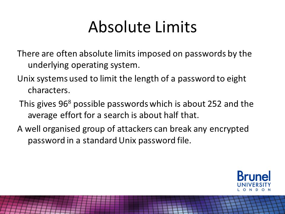 Absolute Limits There are often absolute limits imposed on passwords by the underlying operating system. Unix systems used to limit the length of a pa